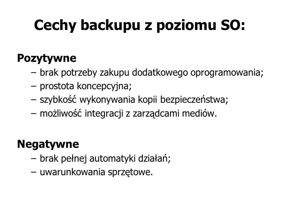 Cechy backupu z poziomu SO: Pozytywne –brak potrzeby zakupu dodatkowego oprogramowania; –prostota koncepcyjna; –szybkość wykonywania kopii bezpieczeństwa; –możliwość integracji z zarządcami mediów.