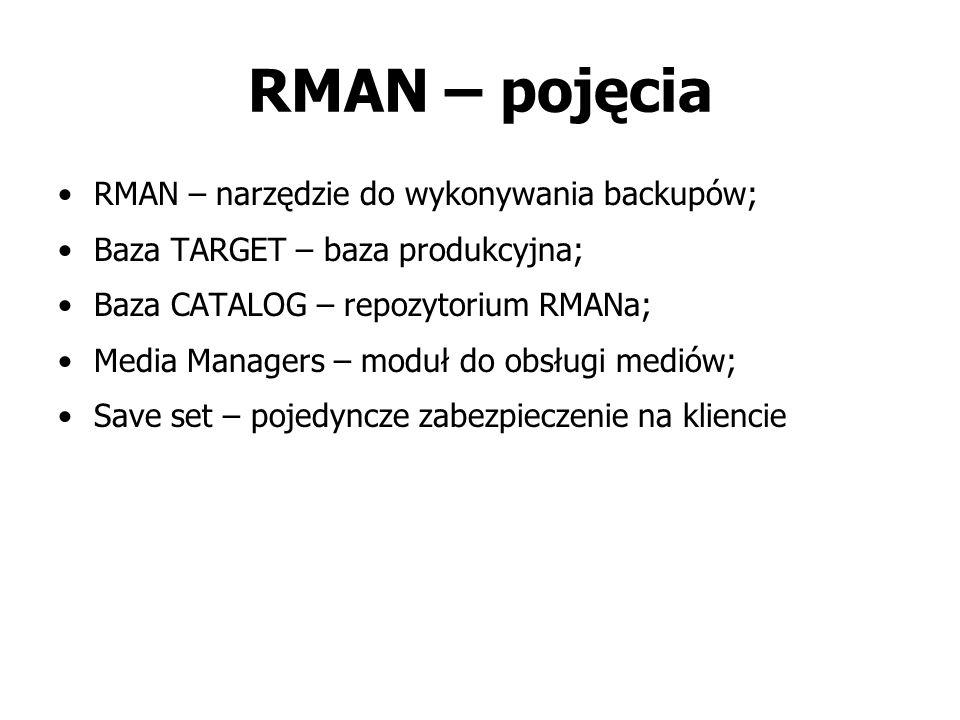 RMAN – pojęcia RMAN – narzędzie do wykonywania backupów; Baza TARGET – baza produkcyjna; Baza CATALOG – repozytorium RMANa; Media Managers – moduł do obsługi mediów; Save set – pojedyncze zabezpieczenie na kliencie