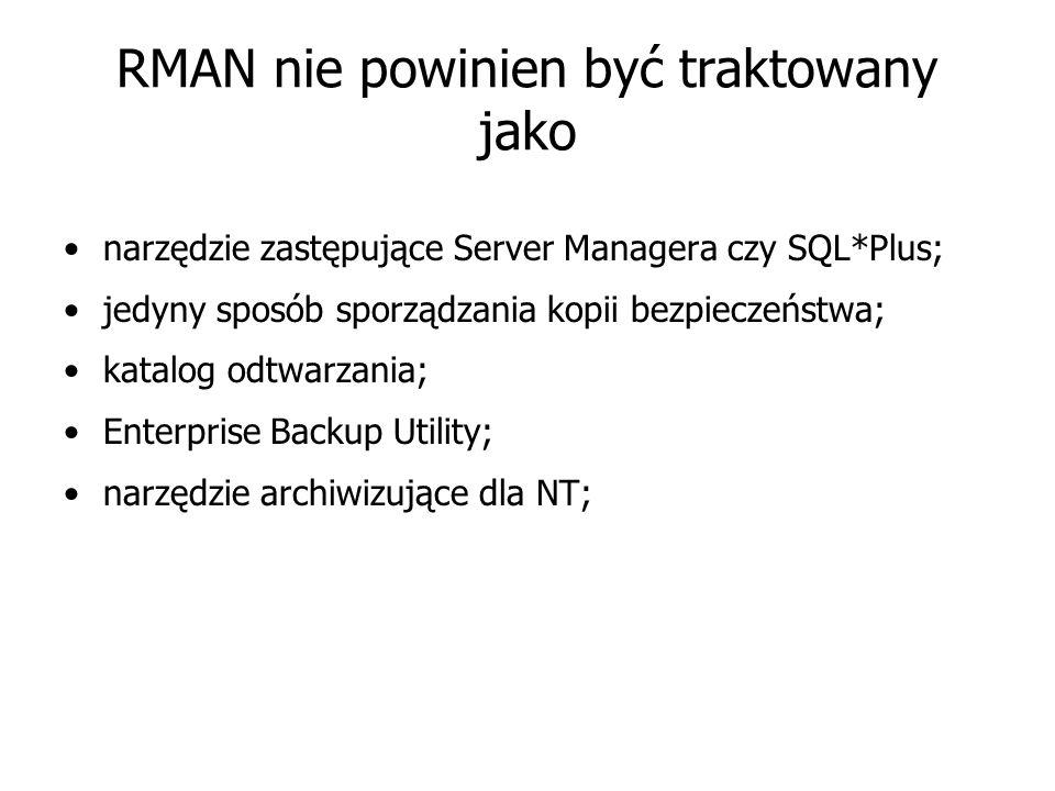 RMAN nie powinien być traktowany jako narzędzie zastępujące Server Managera czy SQL*Plus; jedyny sposób sporządzania kopii bezpieczeństwa; katalog odtwarzania; Enterprise Backup Utility; narzędzie archiwizujące dla NT;