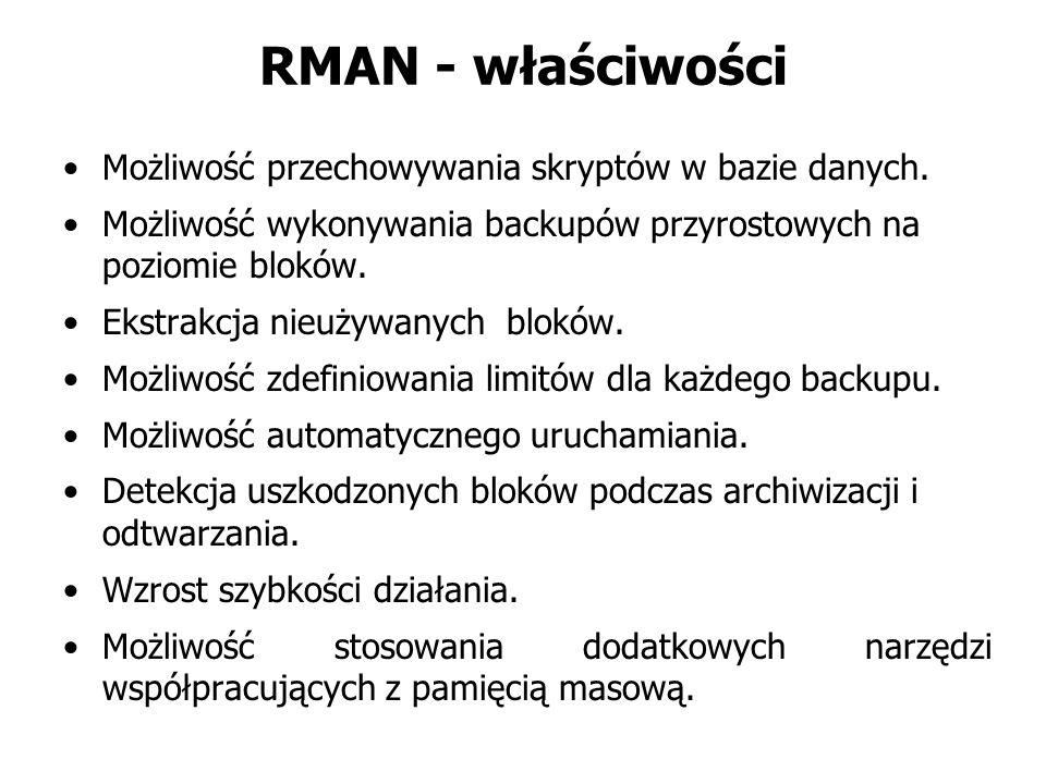 RMAN - właściwości Możliwość przechowywania skryptów w bazie danych. Możliwość wykonywania backupów przyrostowych na poziomie bloków. Ekstrakcja nieuż