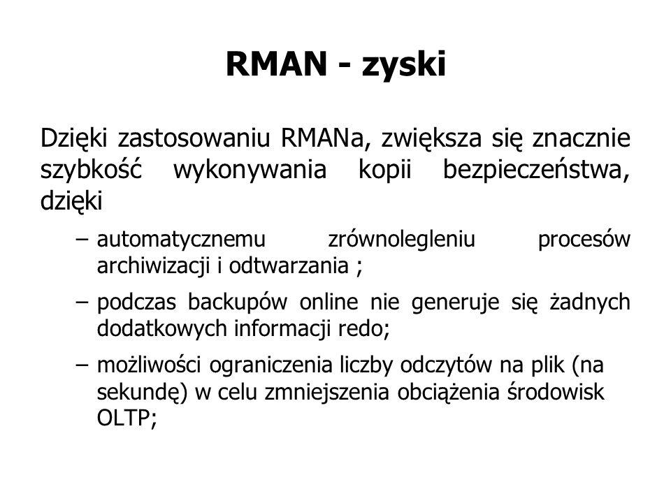 RMAN - zyski Dzięki zastosowaniu RMANa, zwiększa się znacznie szybkość wykonywania kopii bezpieczeństwa, dzięki –automatycznemu zrównolegleniu procesów archiwizacji i odtwarzania ; –podczas backupów online nie generuje się żadnych dodatkowych informacji redo; –możliwości ograniczenia liczby odczytów na plik (na sekundę) w celu zmniejszenia obciążenia środowisk OLTP;