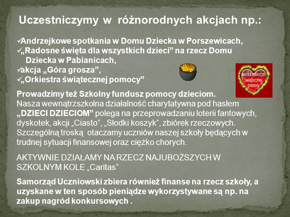 Uczestniczymy w różnorodnych akcjach np.: Andrzejkowe spotkania w Domu Dziecka w Porszewicach, Radosne święta dla wszystkich dzieci na rzecz Domu Dziecka w Pabianicach, akcja Góra grosza, Orkiestra świątecznej pomocy Prowadzimy też Szkolny fundusz pomocy dzieciom.