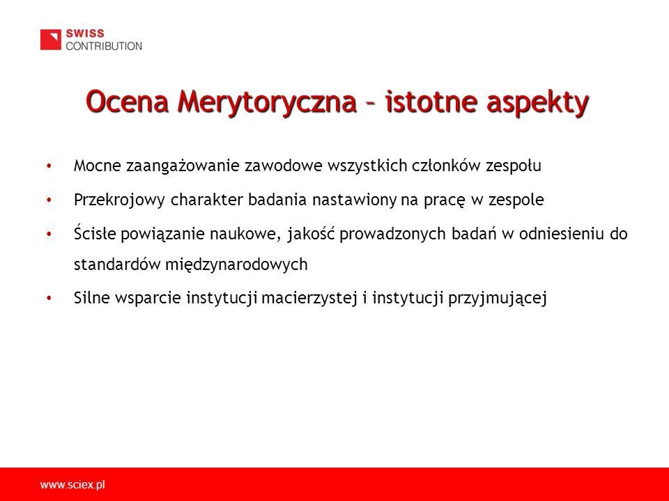 www.sciex.pl Mocne zaangażowanie zawodowe wszystkich członków zespołu Przekrojowy charakter badania nastawiony na pracę w zespole Ścisłe powiązanie naukowe, jakość prowadzonych badań w odniesieniu do standardów międzynarodowych Silne wsparcie instytucji macierzystej i instytucji przyjmującej Ocena Merytoryczna – istotne aspekty