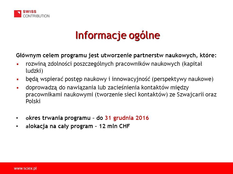 www.sciex.pl Głównym celem programu jest utworzenie partnerstw naukowych, które: rozwiną zdolności poszczególnych pracowników naukowych (kapitał ludzki) będą wspierać postęp naukowy i innowacyjność (perspektywy naukowe) doprowadzą do nawiązania lub zacieśnienia kontaktów między pracownikami naukowymi (tworzenie sieci kontaktów) ze Szwajcarii oraz Polski o kres trwania programu – do 31 grudnia 2016 a lokacja na cały program – 12 mln CHF Informacje ogólne