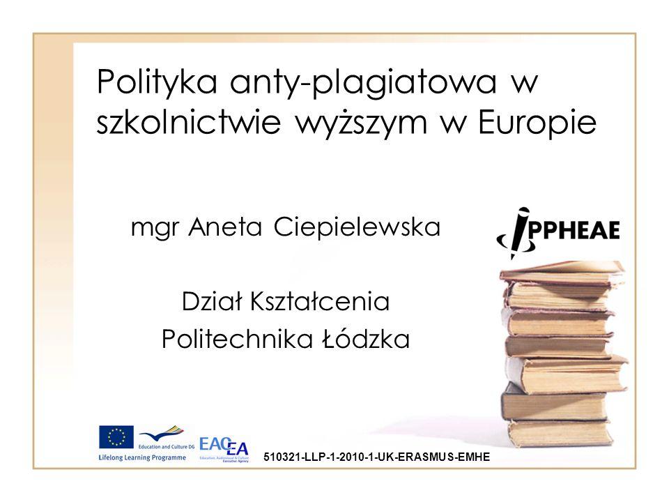 Polityka anty-plagiatowa w szkolnictwie wyższym w Europie mgr Aneta Ciepielewska Dział Kształcenia Politechnika Łódzka 510321-LLP-1-2010-1-UK-ERASMUS-