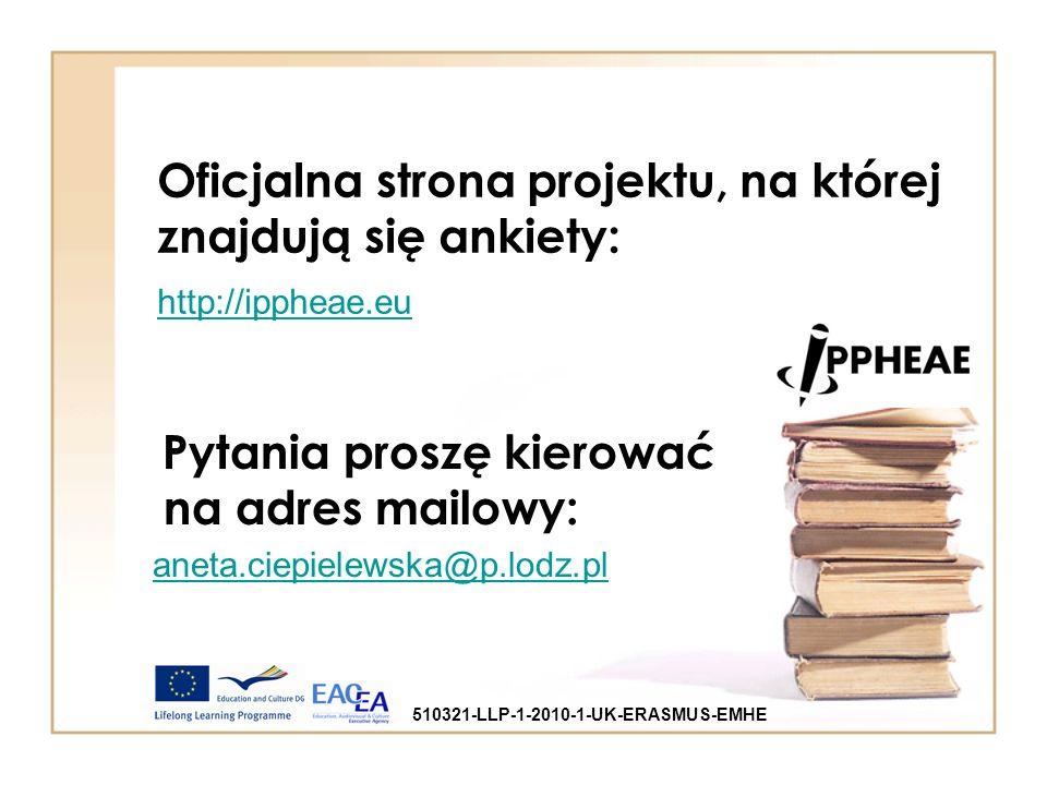 Oficjalna strona projektu, na której znajdują się ankiety: http://ippheae.eu http://ippheae.eu Pytania proszę kierować na adres mailowy: aneta.ciepielewska@p.lodz.pl 510321-LLP-1-2010-1-UK-ERASMUS-EMHE