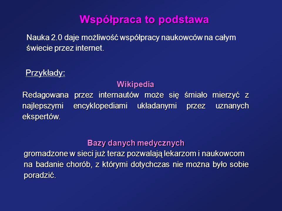 Współpraca to podstawa Przykłady: Wikipedia Redagowana przez internautów może się śmiało mierzyć z najlepszymi encyklopediami układanymi przez uznanyc