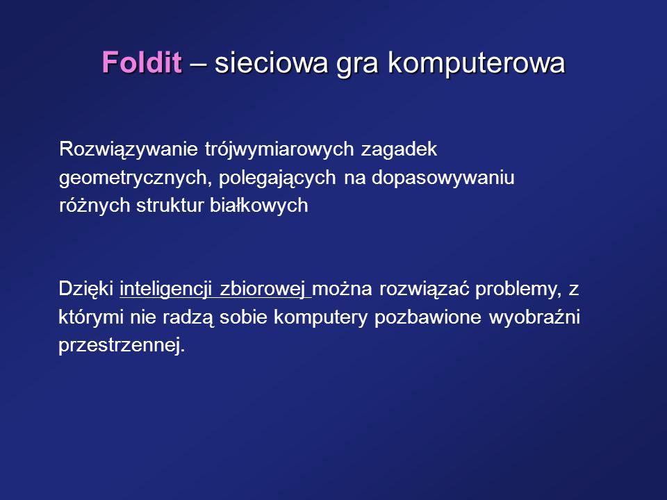Foldit – sieciowa gra komputerowa Rozwiązywanie trójwymiarowych zagadek geometrycznych, polegających na dopasowywaniu różnych struktur białkowych Dzię