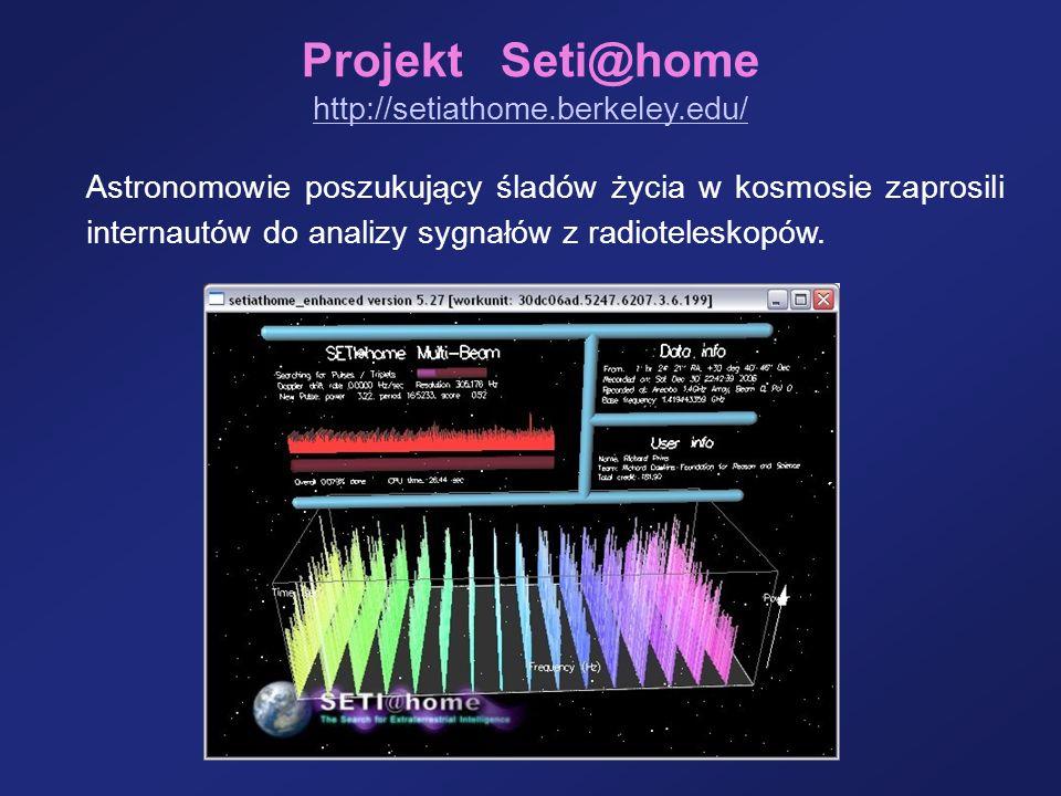 Projekt Seti@home http://setiathome.berkeley.edu/ Astronomowie poszukujący śladów życia w kosmosie zaprosili internautów do analizy sygnałów z radiote
