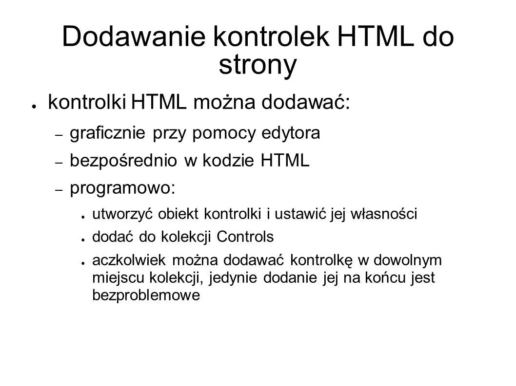 Dodawanie kontrolek HTML do strony kontrolki HTML można dodawać: – graficznie przy pomocy edytora – bezpośrednio w kodzie HTML – programowo: utworzyć obiekt kontrolki i ustawić jej własności dodać do kolekcji Controls aczkolwiek można dodawać kontrolkę w dowolnym miejscu kolekcji, jedynie dodanie jej na końcu jest bezproblemowe