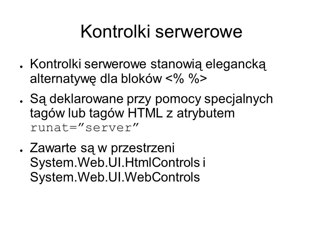 Kontrolki serwerowe Kontrolki serwerowe stanowią elegancką alternatywę dla bloków Są deklarowane przy pomocy specjalnych tagów lub tagów HTML z atrybutem runat=server Zawarte są w przestrzeni System.Web.UI.HtmlControls i System.Web.UI.WebControls