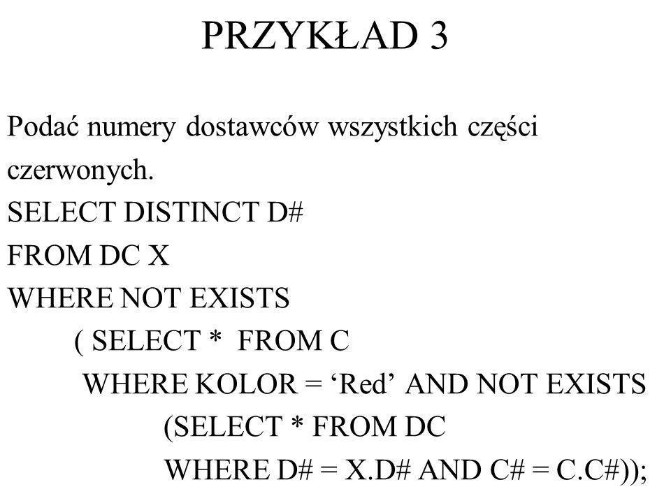 PRZYKŁAD 3 Podać numery dostawców wszystkich części czerwonych. SELECT DISTINCT D# FROM DC X WHERE NOT EXISTS ( SELECT * FROM C WHERE KOLOR = Red AND