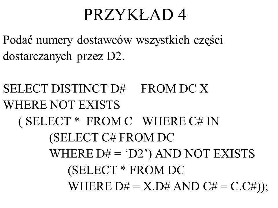 PRZYKŁAD 4 Podać numery dostawców wszystkich części dostarczanych przez D2. SELECT DISTINCT D# FROM DC X WHERE NOT EXISTS ( SELECT * FROM C WHERE C# I