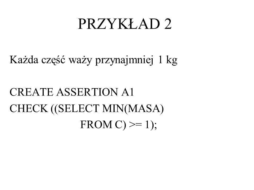 Każda część waży przynajmniej 1 kg CREATE ASSERTION A1 CHECK ((SELECT MIN(MASA) FROM C) >= 1); PRZYKŁAD 2