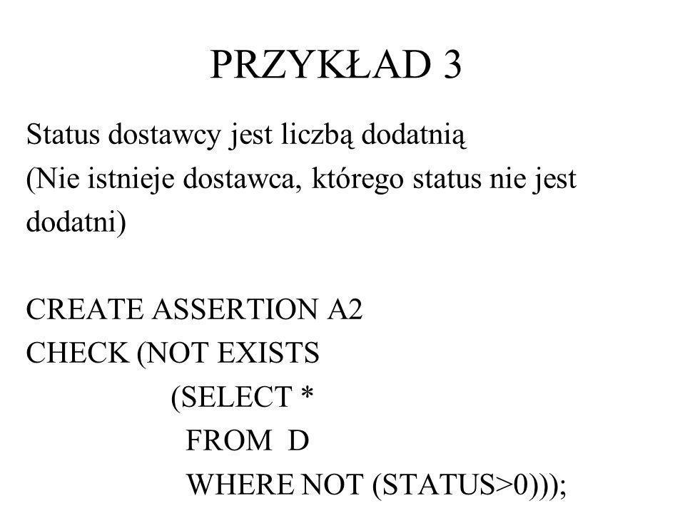 Status dostawcy jest liczbą dodatnią (Nie istnieje dostawca, którego status nie jest dodatni) CREATE ASSERTION A2 CHECK (NOT EXISTS (SELECT * FROM D W