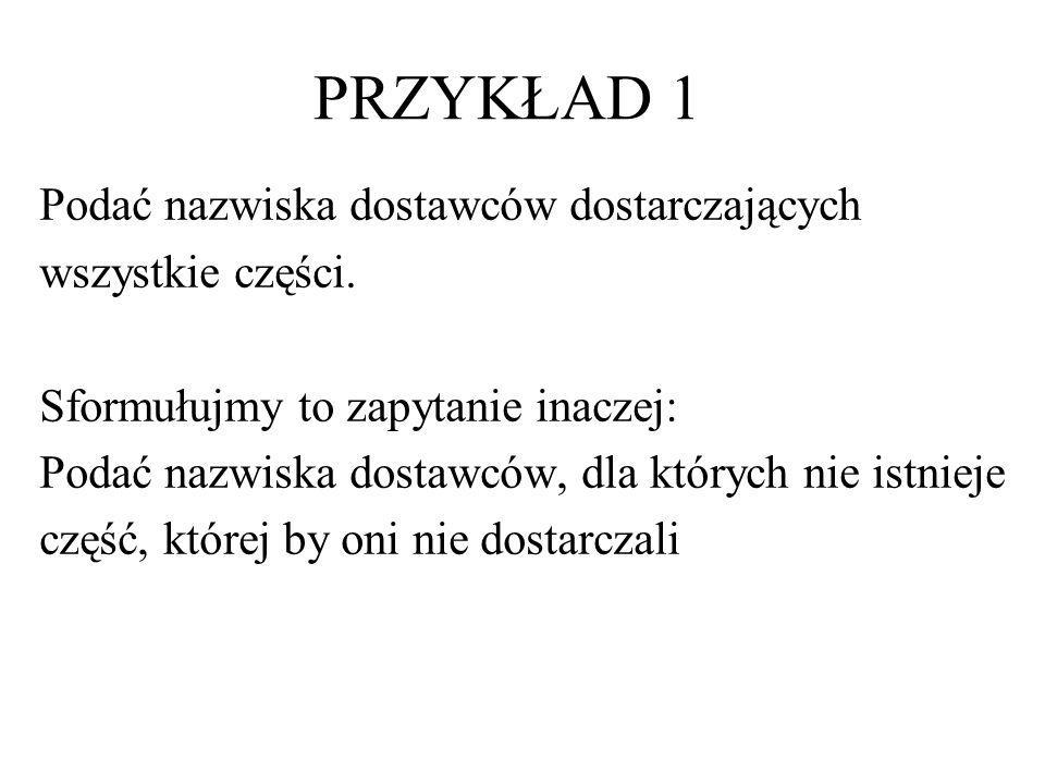 PRZYKŁAD 1 SELECT NAZWISKO FROM D WHERE NOT EXISTS ( SELECT * FROM C WHERE NOT EXISTS (SELECT * FROM DC WHERE D# = D.D# AND C# = C.C#))