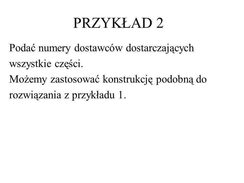 PRZYKŁAD 2 SELECT D# FROM D WHERE NOT EXISTS ( SELECT * FROM C WHERE NOT EXISTS (SELECT * FROM DC WHERE D# = D.D# AND C# = C.C#))