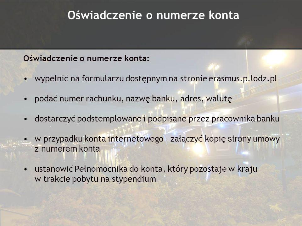 Oświadczenie o numerze konta: wypełnić na formularzu dostępnym na stronie erasmus.p.lodz.pl podać numer rachunku, nazwę banku, adres, walutę dostarczy