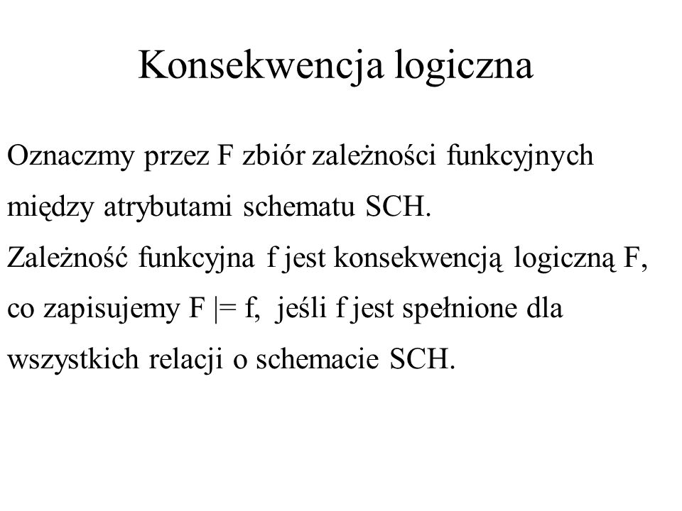 Konsekwencja logiczna Oznaczmy przez F zbiór zależności funkcyjnych między atrybutami schematu SCH. Zależność funkcyjna f jest konsekwencją logiczną F