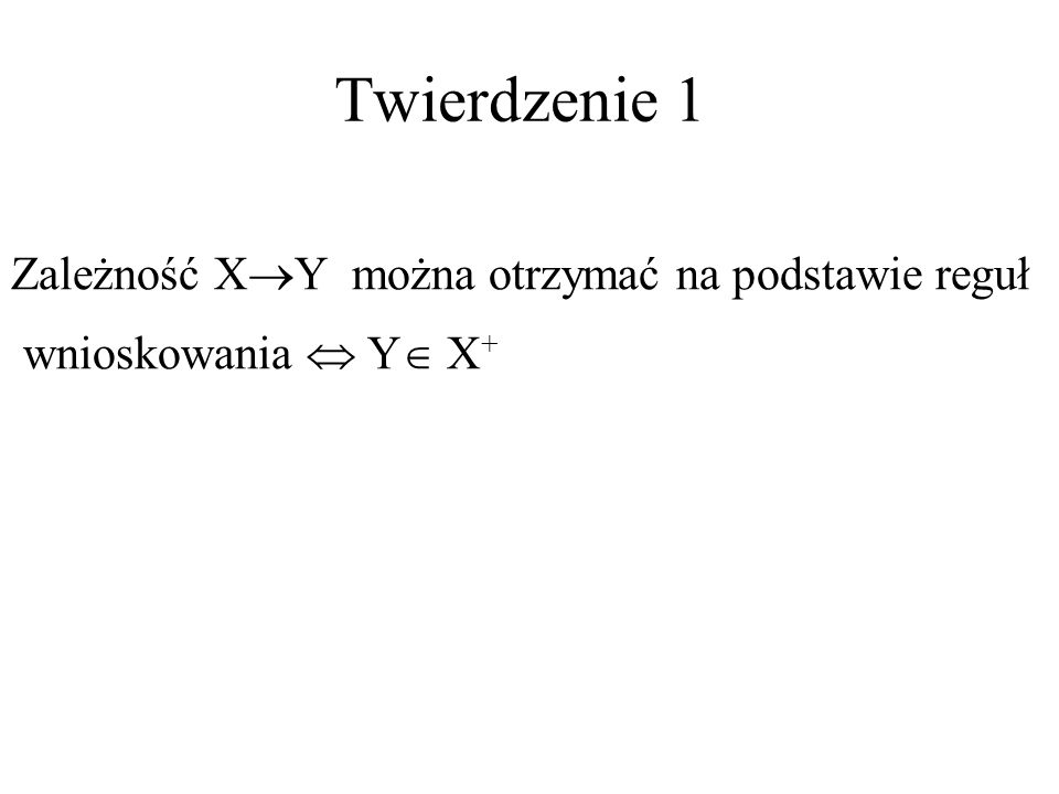 Twierdzenie 1 Zależność X Y można otrzymać na podstawie reguł wnioskowania Y X +