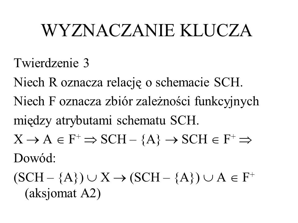 WYZNACZANIE KLUCZA Twierdzenie 3 Niech R oznacza relację o schemacie SCH. Niech F oznacza zbiór zależności funkcyjnych między atrybutami schematu SCH.