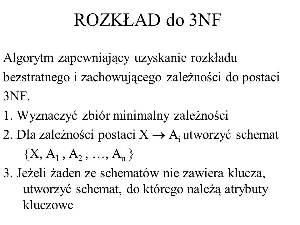 ROZKŁAD do 3NF Algorytm zapewniający uzyskanie rozkładu bezstratnego i zachowującego zależności do postaci 3NF. 1. Wyznaczyć zbiór minimalny zależnośc