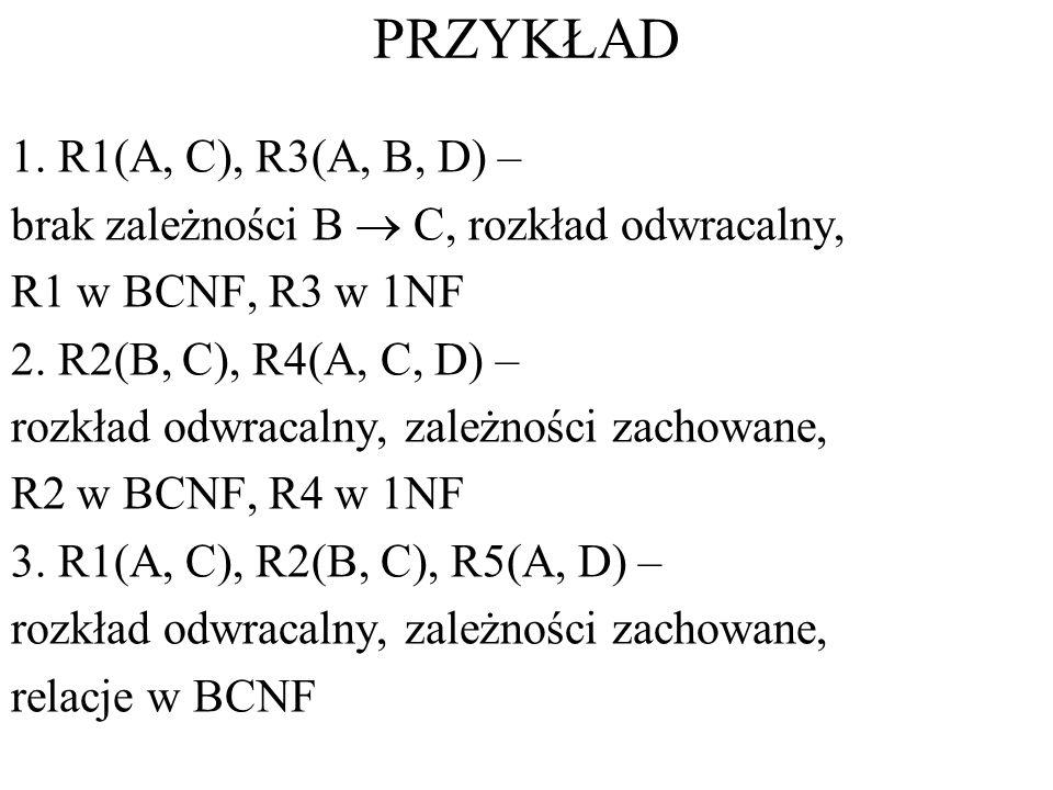 PRZYKŁAD 1. R1(A, C), R3(A, B, D) – brak zależności B C, rozkład odwracalny, R1 w BCNF, R3 w 1NF 2. R2(B, C), R4(A, C, D) – rozkład odwracalny, zależn