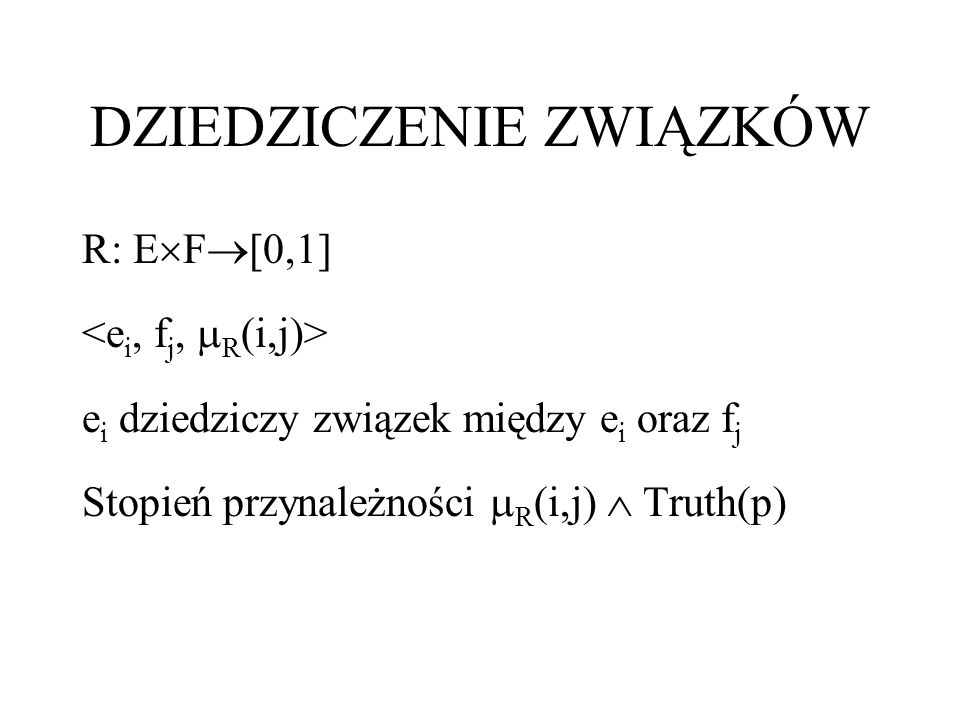 DZIEDZICZENIE ZWIĄZKÓW R: E F [0,1] e i dziedziczy związek między e i oraz f j Stopień przynależności R (i,j) Truth(p)
