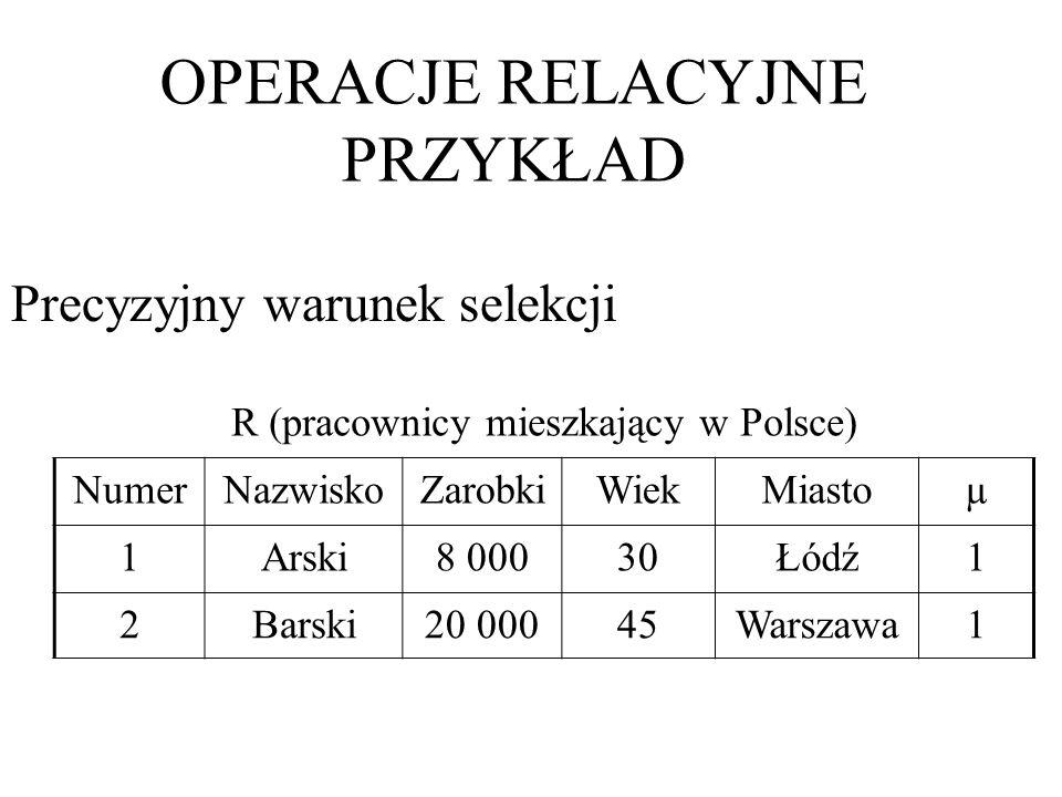 R (pracownicy mieszkający w Polsce) NumerNazwiskoZarobkiWiekMiastoµ 1Arski8 00030Łódź1 2Barski20 00045Warszawa1 Precyzyjny warunek selekcji OPERACJE R