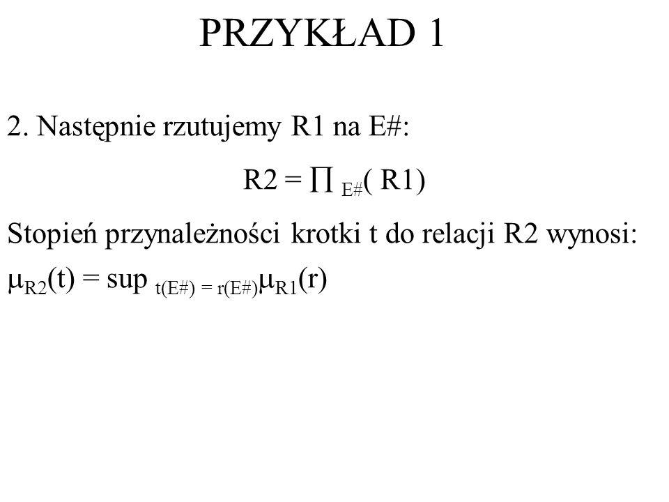 PRZYKŁAD 1 2. Następnie rzutujemy R1 na E#: R2 = E# ( R1) Stopień przynależności krotki t do relacji R2 wynosi: R2 (t) = sup t(E#) = r(E#) R1 (r)