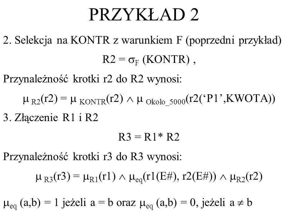 2. Selekcja na KONTR z warunkiem F (poprzedni przykład) R2 = F (KONTR), Przynależność krotki r2 do R2 wynosi: R2 (r2) = KONTR (r2) Około_5000 (r2(P1,K