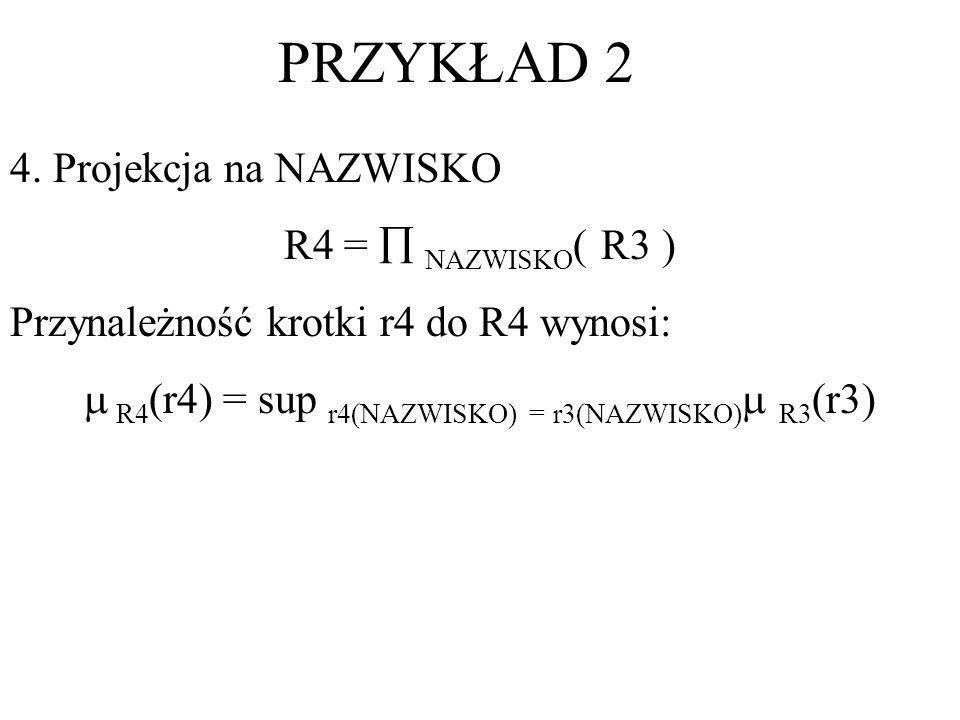 4. Projekcja na NAZWISKO R4 = NAZWISKO ( R3 ) Przynależność krotki r4 do R4 wynosi: R4 (r4) = sup r4(NAZWISKO) = r3(NAZWISKO) R3 (r3)