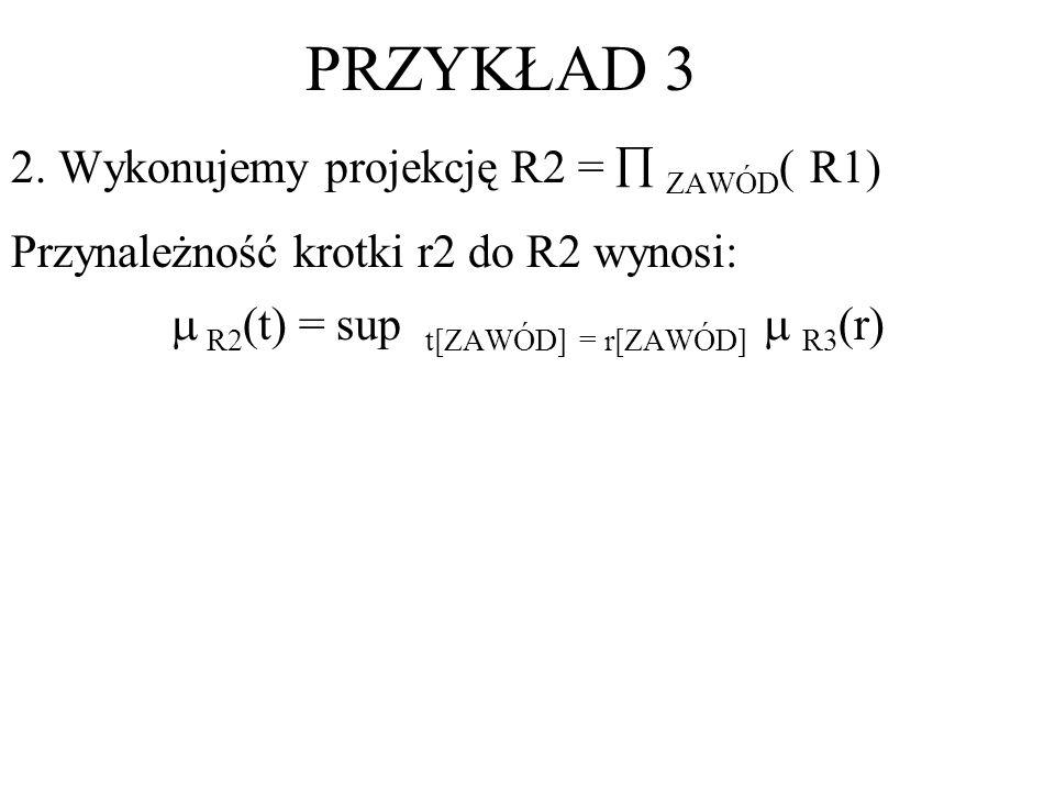 2. Wykonujemy projekcję R2 = ZAWÓD ( R1) Przynależność krotki r2 do R2 wynosi: R2 (t) = sup t[ZAWÓD] = r[ZAWÓD] R3 (r) PRZYKŁAD 3