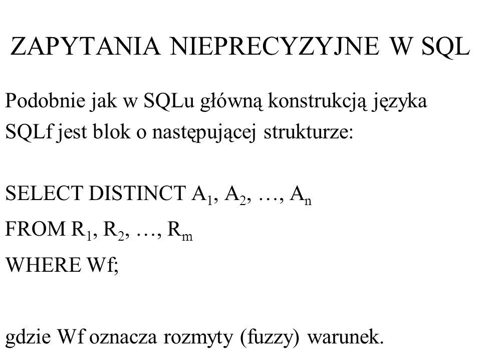 ZAPYTANIA NIEPRECYZYJNE W SQL Podobnie jak w SQLu główną konstrukcją języka SQLf jest blok o następującej strukturze: SELECT DISTINCT A 1, A 2, …, A n