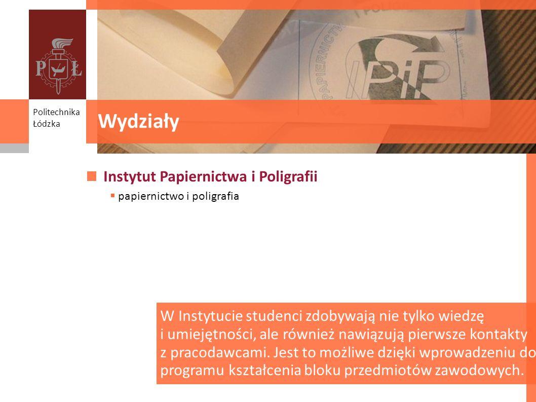 Wydziały Politechnika Łódzka Instytut Papiernictwa i Poligrafii papiernictwo i poligrafia Wydziały W Instytucie studenci zdobywają nie tylko wiedzę i