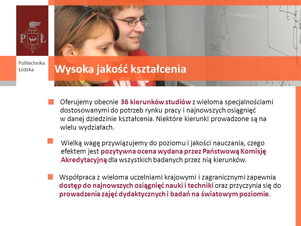 Studia z pomysłem na przyszłość Oferujemy obecnie 36 kierunków studiów z wieloma specjalnościami dostosowanymi do potrzeb rynku pracy i najnowszych os