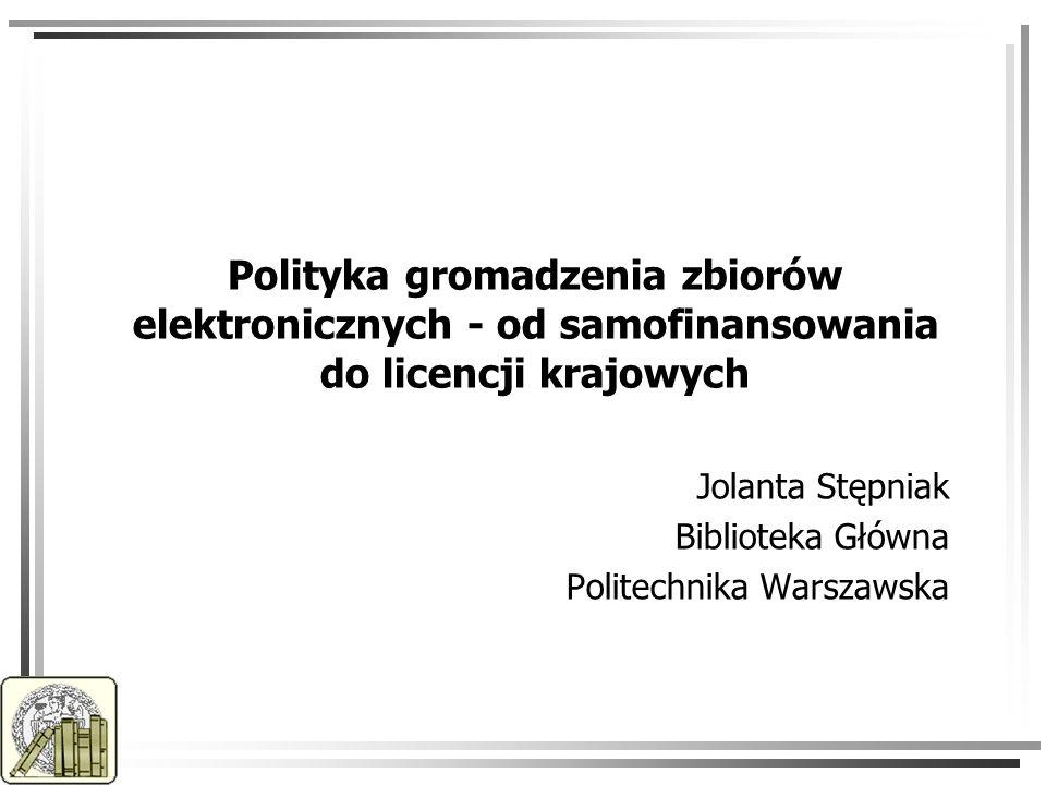Polityka gromadzenia zbiorów elektronicznych - od samofinansowania do licencji krajowych Jolanta Stępniak Biblioteka Główna Politechnika Warszawska