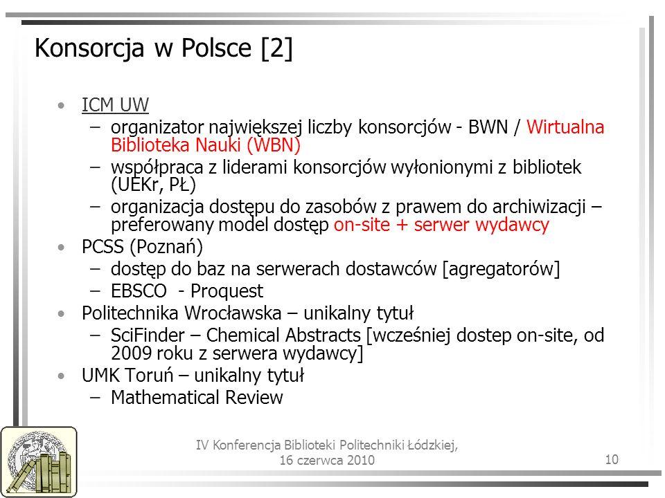 IV Konferencja Biblioteki Politechniki Łódzkiej, 16 czerwca 2010 10 Konsorcja w Polsce [2] ICM UW –organizator największej liczby konsorcjów- BWN / Wirtualna Biblioteka Nauki (WBN) –współpraca z liderami konsorcjów wyłonionymi z bibliotek (UEKr, PŁ) –organizacja dostępu do zasobów z prawem do archiwizacji – preferowany model dostęp on-site + serwer wydawcy PCSS (Poznań) –dostęp do baz na serwerach dostawców [agregatorów] –EBSCO - Proquest Politechnika Wrocławska – unikalny tytuł –SciFinder – Chemical Abstracts [wcześniej dostep on-site, od 2009 roku z serwera wydawcy] UMK Toruń – unikalny tytuł –Mathematical Review