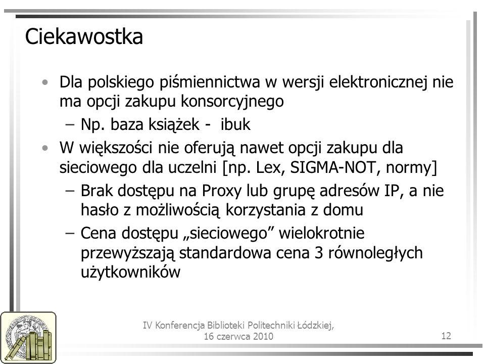 IV Konferencja Biblioteki Politechniki Łódzkiej, 16 czerwca 2010 12 Ciekawostka Dla polskiego piśmiennictwa w wersji elektronicznej nie ma opcji zakupu konsorcyjnego –Np.