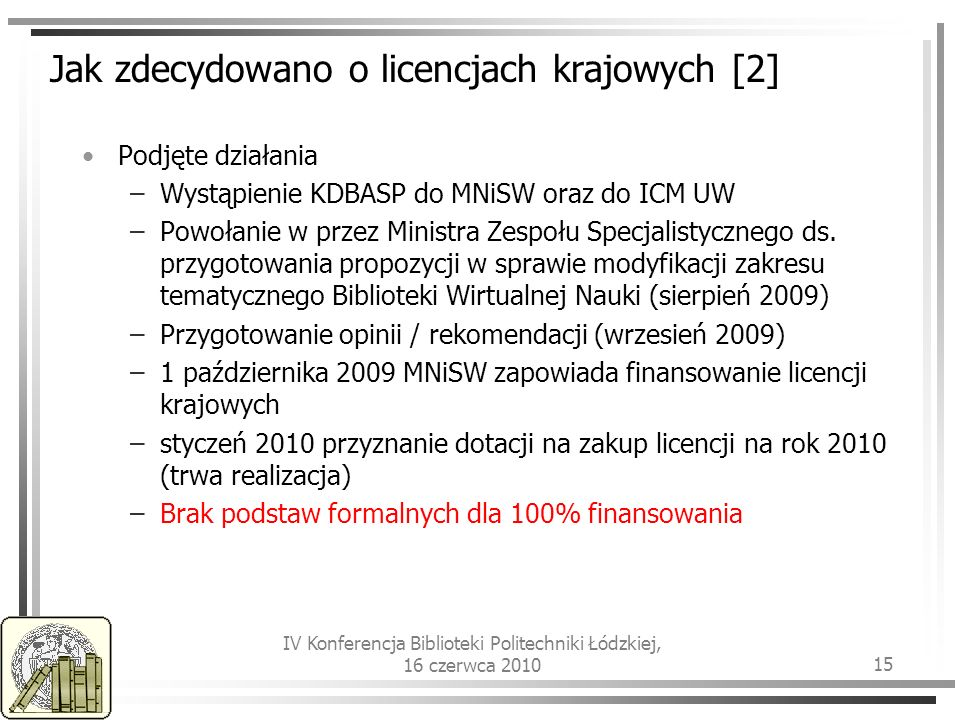 IV Konferencja Biblioteki Politechniki Łódzkiej, 16 czerwca 2010 15 Jak zdecydowano o licencjach krajowych [2] Podjęte działania –Wystąpienie KDBASP do MNiSW oraz do ICM UW –Powołanie w przez Ministra Zespołu Specjalistycznego ds.