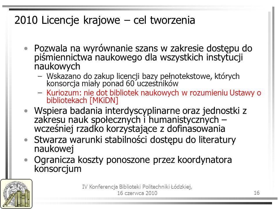 IV Konferencja Biblioteki Politechniki Łódzkiej, 16 czerwca 2010 16 2010 Licencje krajowe – cel tworzenia Pozwala na wyrównanie szans w zakresie dostępu do piśmiennictwa naukowego dla wszystkich instytucji naukowych –Wskazano do zakup licencji bazy pełnotekstowe, których konsorcja miały ponad 60 uczestników –Kuriozum: nie dot bibliotek naukowych w rozumieniu Ustawy o bibliotekach [MKiDN] Wspiera badania interdyscyplinarne oraz jednostki z zakresu nauk społecznych i humanistycznych – wcześniej rzadko korzystające z dofinasowania Stwarza warunki stabilności dostępu do literatury naukowej Ogranicza koszty ponoszone przez koordynatora konsorcjum