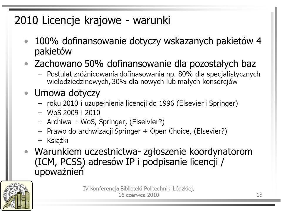 IV Konferencja Biblioteki Politechniki Łódzkiej, 16 czerwca 2010 18 2010 Licencje krajowe - warunki 100% dofinansowanie dotyczy wskazanych pakietów 4 pakietów Zachowano 50% dofinansowanie dla pozostałych baz –Postulat zróżnicowania dofinasowania np.