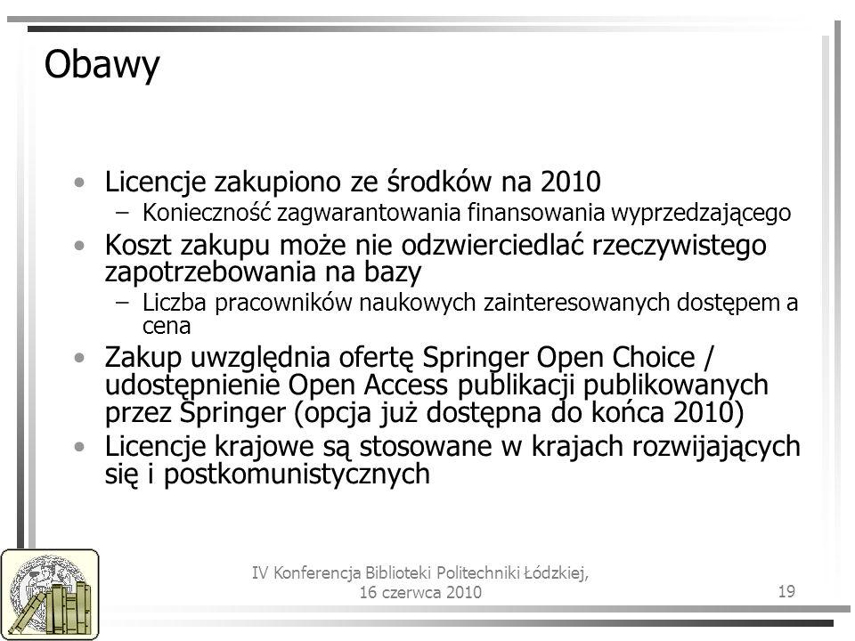 IV Konferencja Biblioteki Politechniki Łódzkiej, 16 czerwca 2010 19 Obawy Licencje zakupiono ze środków na 2010 –Konieczność zagwarantowania finansowania wyprzedzającego Koszt zakupu może nie odzwierciedlać rzeczywistego zapotrzebowania na bazy –Liczba pracowników naukowych zainteresowanych dostępem a cena Zakup uwzględnia ofertę Springer Open Choice / udostępnienie Open Access publikacji publikowanych przez Springer (opcja już dostępna do końca 2010) Licencje krajowe są stosowane w krajach rozwijających się i postkomunistycznych