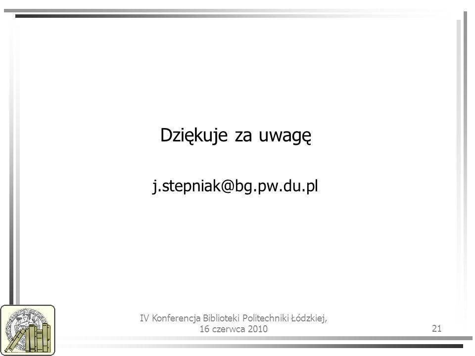 IV Konferencja Biblioteki Politechniki Łódzkiej, 16 czerwca 2010 21 Dziękuje za uwagę j.stepniak@bg.pw.du.pl