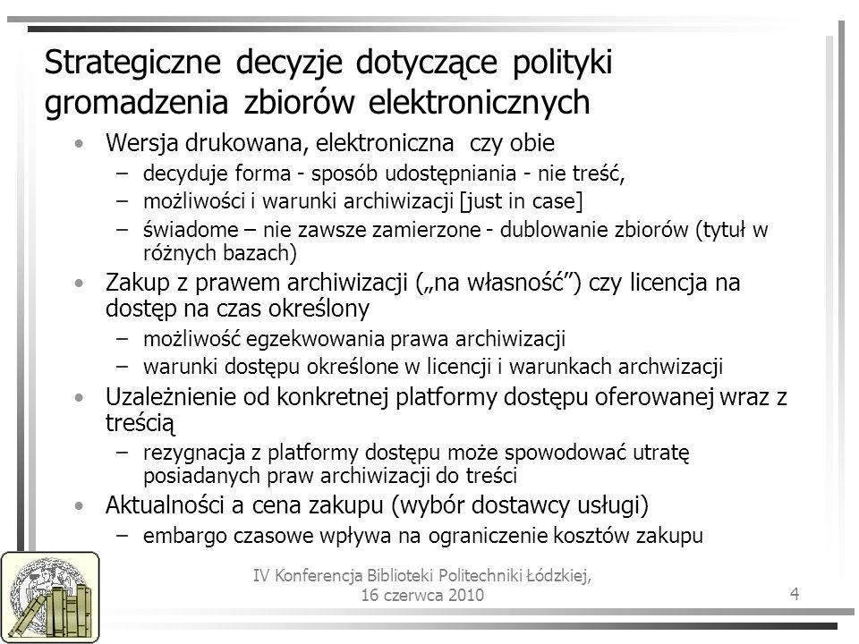 IV Konferencja Biblioteki Politechniki Łódzkiej, 16 czerwca 2010 4 Strategiczne decyzje dotyczące polityki gromadzenia zbiorów elektronicznych Wersja drukowana, elektroniczna czy obie –decyduje forma - sposób udostępniania - nie treść, –możliwości i warunki archiwizacji [just in case] –świadome – nie zawsze zamierzone - dublowanie zbiorów (tytuł w różnych bazach) Zakup z prawem archiwizacji (na własność) czy licencja na dostęp na czas określony –możliwość egzekwowania prawa archiwizacji –warunki dostępu określone w licencji i warunkach archwizacji Uzależnienie od konkretnej platformy dostępu oferowanej wraz z treścią –rezygnacja z platformy dostępu może spowodować utratę posiadanych praw archiwizacji do treści Aktualności a cena zakupu (wybór dostawcy usługi) –embargo czasowe wpływa na ograniczenie kosztów zakupu