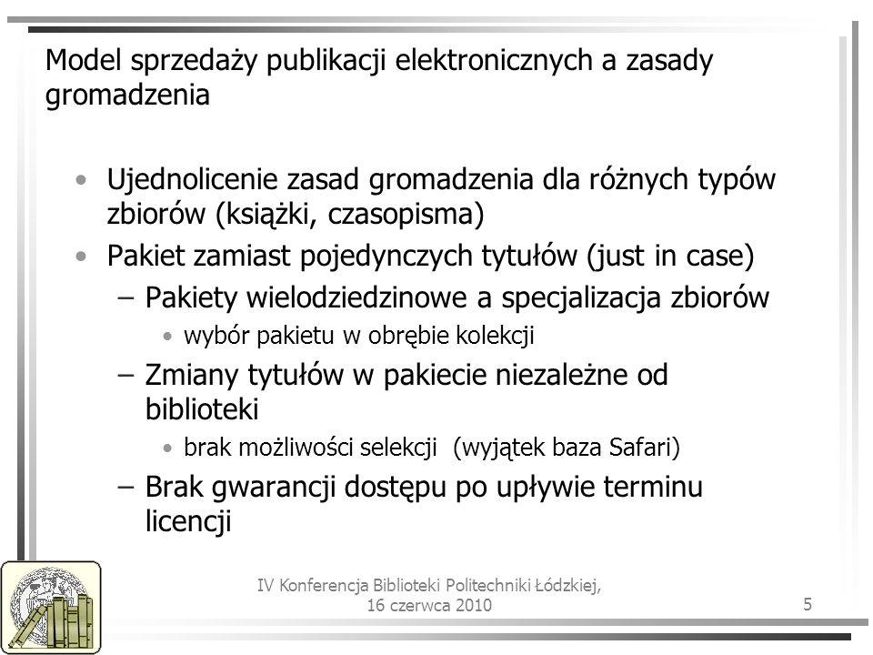IV Konferencja Biblioteki Politechniki Łódzkiej, 16 czerwca 2010 5 Model sprzedaży publikacji elektronicznych a zasady gromadzenia Ujednolicenie zasad gromadzenia dla różnych typów zbiorów (książki, czasopisma) Pakiet zamiast pojedynczych tytułów (just in case) –Pakiety wielodziedzinowe a specjalizacja zbiorów wybór pakietu w obrębie kolekcji –Zmiany tytułów w pakiecie niezależne od biblioteki brak możliwości selekcji (wyjątek baza Safari) –Brak gwarancji dostępu po upływie terminu licencji