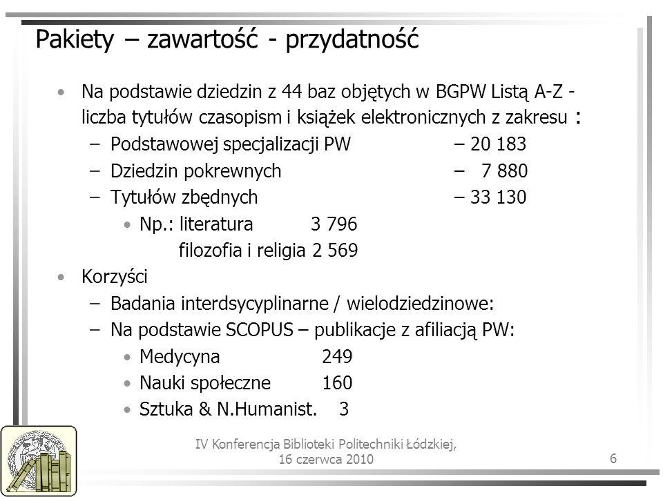 IV Konferencja Biblioteki Politechniki Łódzkiej, 16 czerwca 2010 6 Pakiety – zawartość - przydatność Na podstawie dziedzin z 44 baz objętych w BGPW Listą A-Z - liczba tytułów czasopism i książek elektronicznych z zakresu : –Podstawowej specjalizacji PW – 20 183 –Dziedzin pokrewnych– 7 880 –Tytułów zbędnych– 33 130 Np.: literatura 3 796 filozofia i religia 2 569 Korzyści –Badania interdsycyplinarne / wielodziedzinowe: –Na podstawie SCOPUS – publikacje z afiliacją PW: Medycyna 249 Nauki społeczne160 Sztuka & N.Humanist.