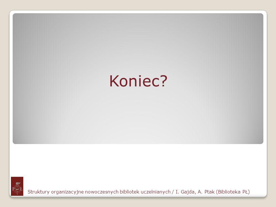 Koniec? Struktury organizacyjne nowoczesnych bibliotek uczelnianych / I. Gajda, A. Ptak (Biblioteka PŁ)