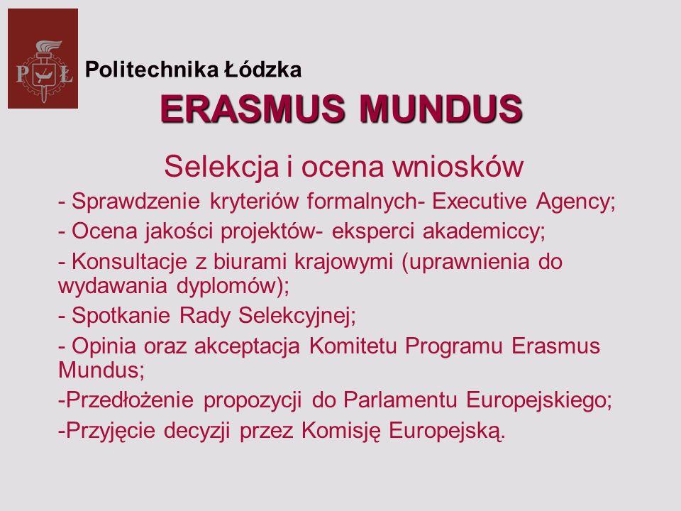 ERASMUS MUNDUS Selekcja i ocena wniosków - Sprawdzenie kryteriów formalnych- Executive Agency; - Ocena jakości projektów- eksperci akademiccy; - Konsultacje z biurami krajowymi (uprawnienia do wydawania dyplomów); - Spotkanie Rady Selekcyjnej; - Opinia oraz akceptacja Komitetu Programu Erasmus Mundus; -Przedłożenie propozycji do Parlamentu Europejskiego; -Przyjęcie decyzji przez Komisję Europejską.