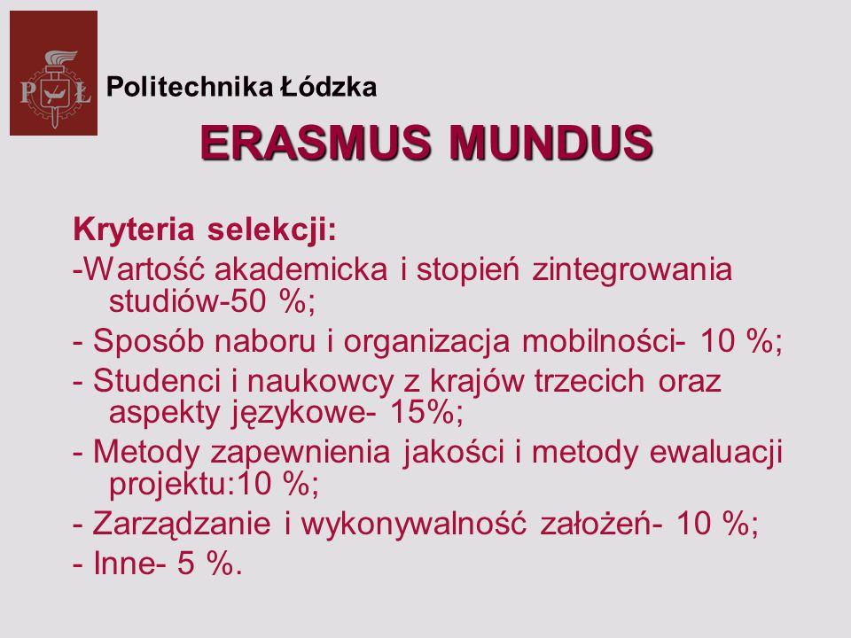 ERASMUS MUNDUS Kryteria selekcji: -Wartość akademicka i stopień zintegrowania studiów-50 %; - Sposób naboru i organizacja mobilności- 10 %; - Studenci i naukowcy z krajów trzecich oraz aspekty językowe- 15%; - Metody zapewnienia jakości i metody ewaluacji projektu:10 %; - Zarządzanie i wykonywalność założeń- 10 %; - Inne- 5 %.